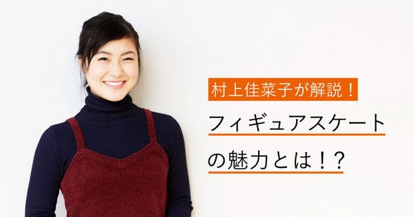 村上佳菜子が語るフィギュアの魅力。羽生選手の演技についても言及