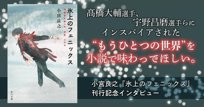 """小宮良之『氷上のフェニックス』  …髙橋大輔選手、宇野昌磨選手らにインスパイアされた""""もうひとつの世界""""を小説で味わってほしい。…"""